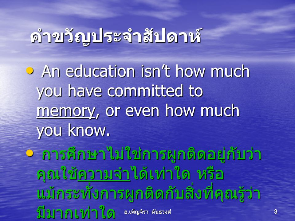 คำขวัญประจำสัปดาห์ An education isn't how much you have committed to memory, or even how much you know.
