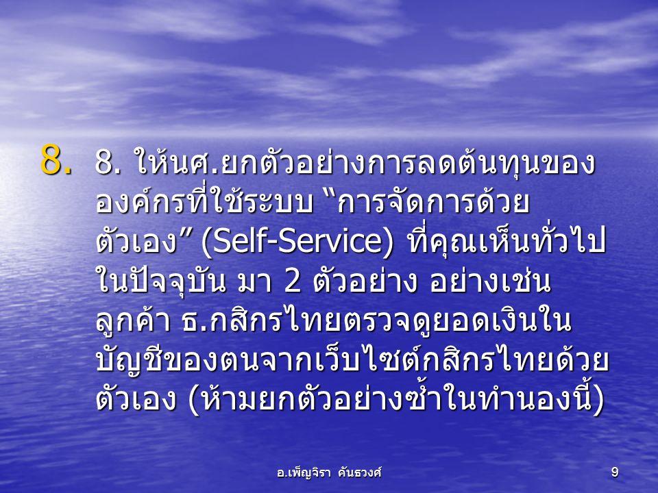 8. ให้นศ.ยกตัวอย่างการลดต้นทุนขององค์กรที่ใช้ระบบ การจัดการด้วยตัวเอง (Self-Service) ที่คุณเห็นทั่วไปในปัจจุบัน มา 2 ตัวอย่าง อย่างเช่น ลูกค้า ธ.กสิกรไทยตรวจดูยอดเงินในบัญชีของตนจากเว็บไซต์กสิกรไทยด้วยตัวเอง (ห้ามยกตัวอย่างซ้ำในทำนองนี้)