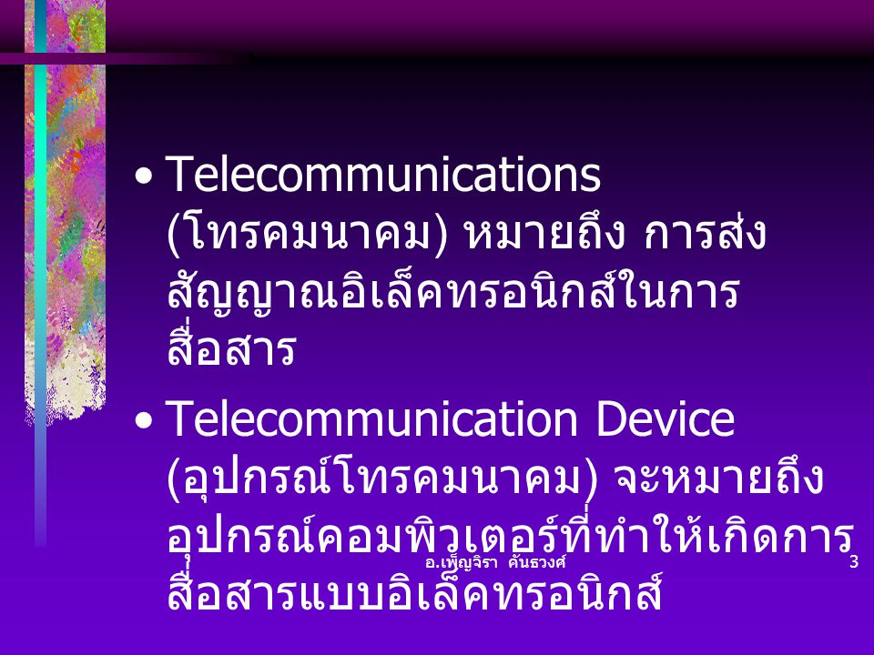 Telecommunications (โทรคมนาคม) หมายถึง การส่งสัญญาณอิเล็คทรอนิกส์ในการสื่อสาร