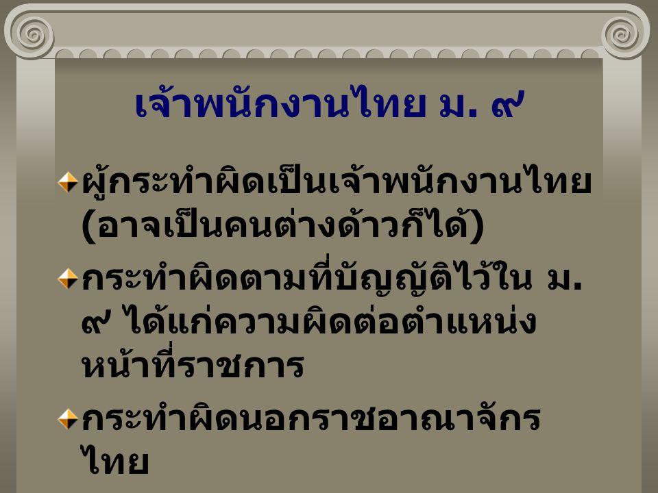 เจ้าพนักงานไทย ม. ๙ ผู้กระทำผิดเป็นเจ้าพนักงานไทย (อาจเป็นคนต่างด้าวก็ได้) กระทำผิดตามที่บัญญัติไว้ใน ม. ๙ ได้แก่ความผิดต่อตำแหน่งหน้าที่ราชการ.