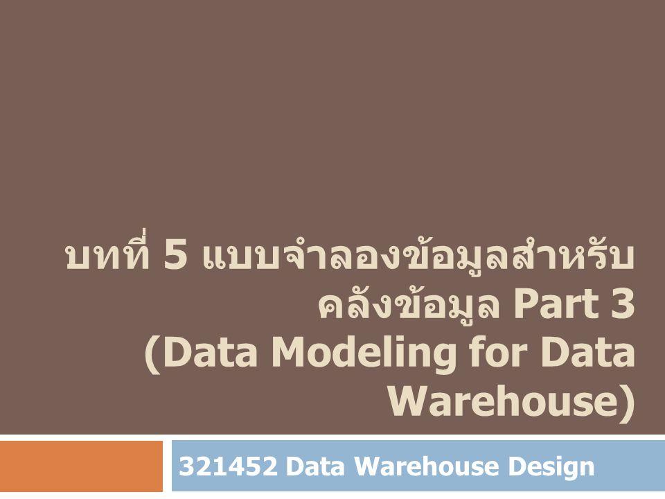 บทที่ 5 แบบจำลองข้อมูลสำหรับคลังข้อมูล Part 3 (Data Modeling for Data Warehouse)