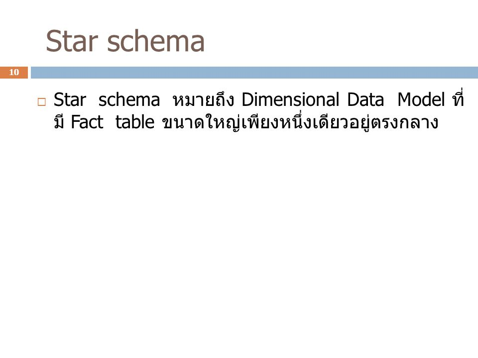 Star schema Star schema หมายถึง Dimensional Data Model ที่มี Fact table ขนาดใหญ่เพียง หนึ่งเดียวอยู่ตรงกลาง.