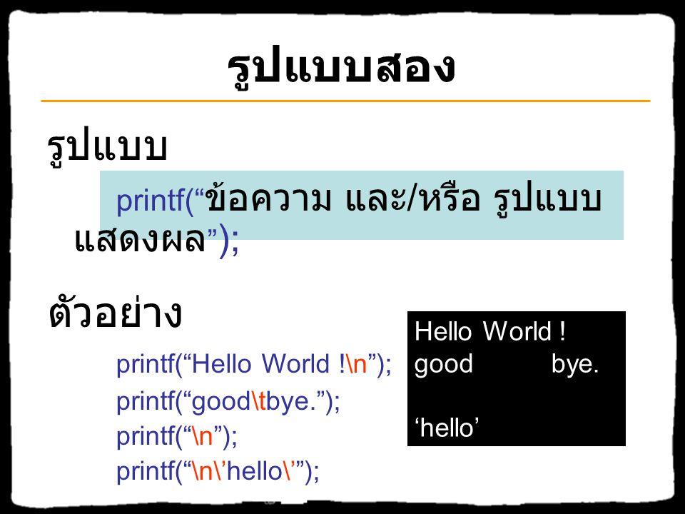 รูปแบบสอง รูปแบบ ตัวอย่าง printf( Hello World !\n );