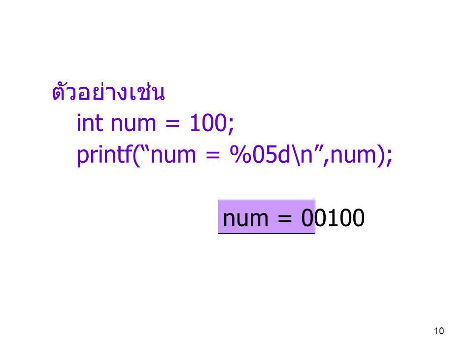 ตัวอย่างเช่น int num = 100; printf( num = %05d\n ,num); num = 00100