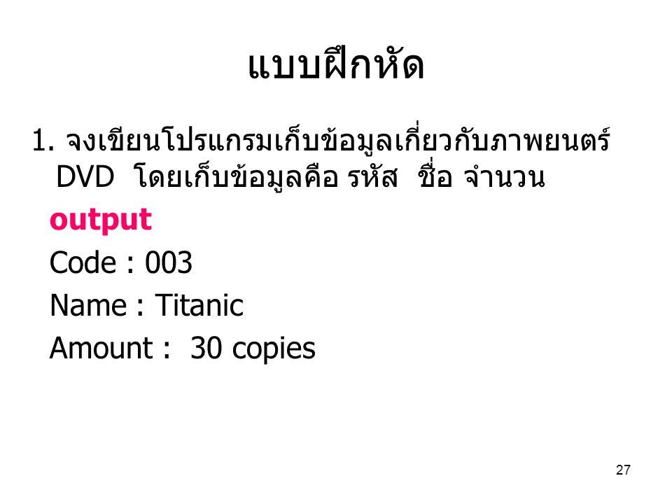 แบบฝึกหัด 1. จงเขียนโปรแกรมเก็บข้อมูลเกี่ยวกับภาพยนตร์ DVD โดยเก็บข้อมูลคือ รหัส ชื่อ จำนวน. output.