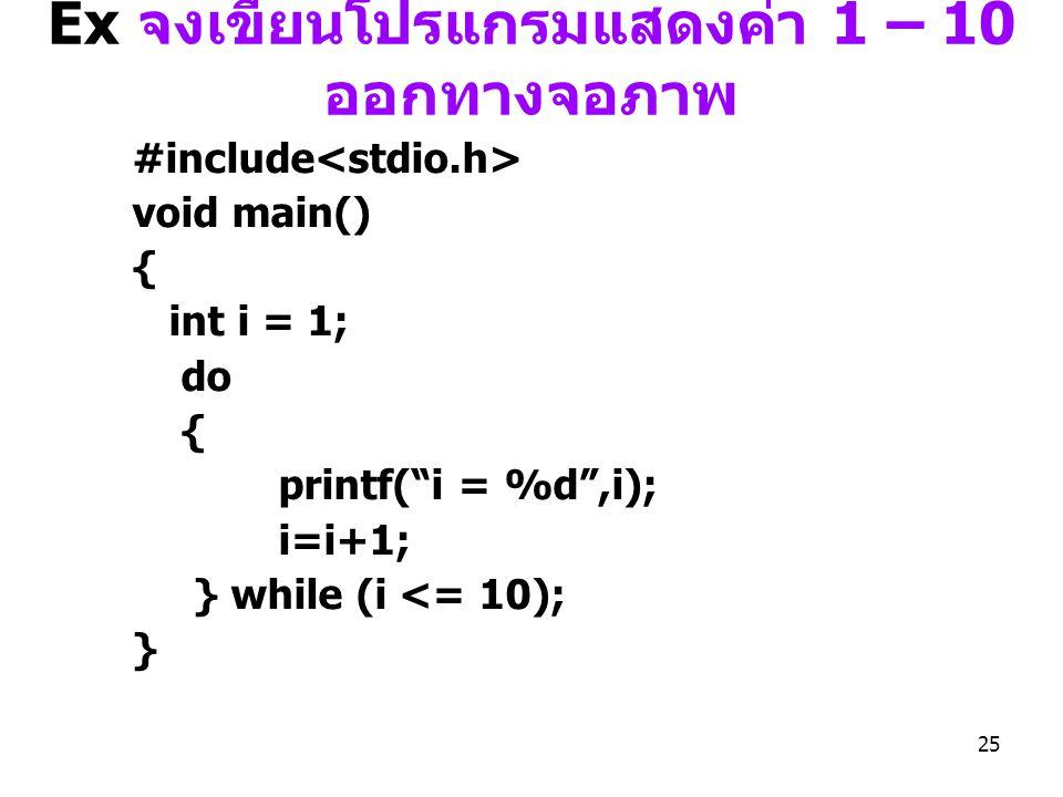 Ex จงเขียนโปรแกรมแสดงค่า 1 – 10 ออกทางจอภาพ