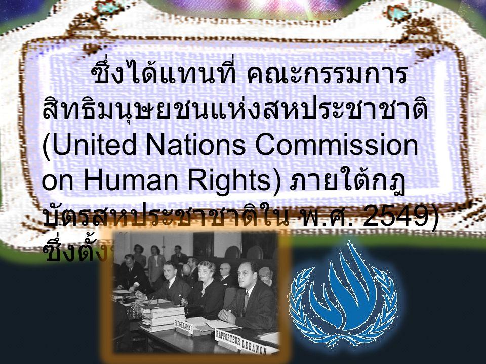 ซึ่งได้แทนที่ คณะกรรมการสิทธิมนุษยชนแห่งสหประชาชาติ (United Nations Commission on Human Rights) ภายใต้กฎบัตรสหประชาชาติใน พ.ศ.
