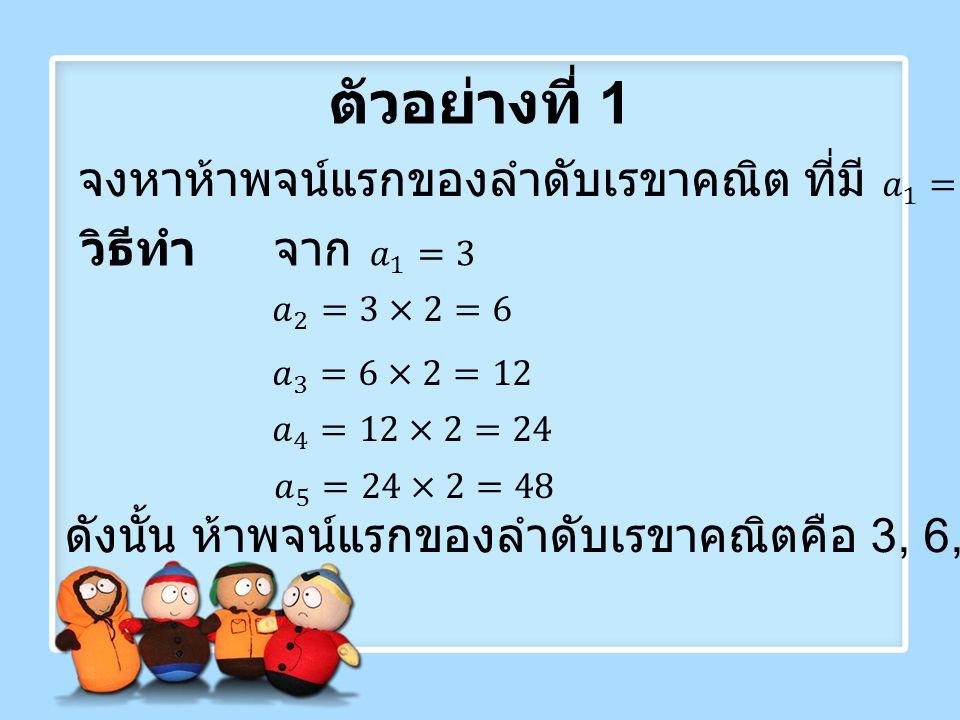 ตัวอย่างที่ 1 จงหาห้าพจน์แรกของลำดับเรขาคณิต ที่มี 𝑎 1 =3และ r=2