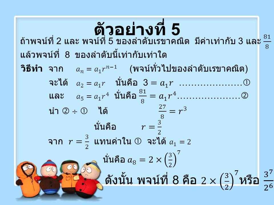 ตัวอย่างที่ 5 ดังนั้น พจน์ที่ 8 คือ 2× 3 2 7 หรือ 3 7 2 6