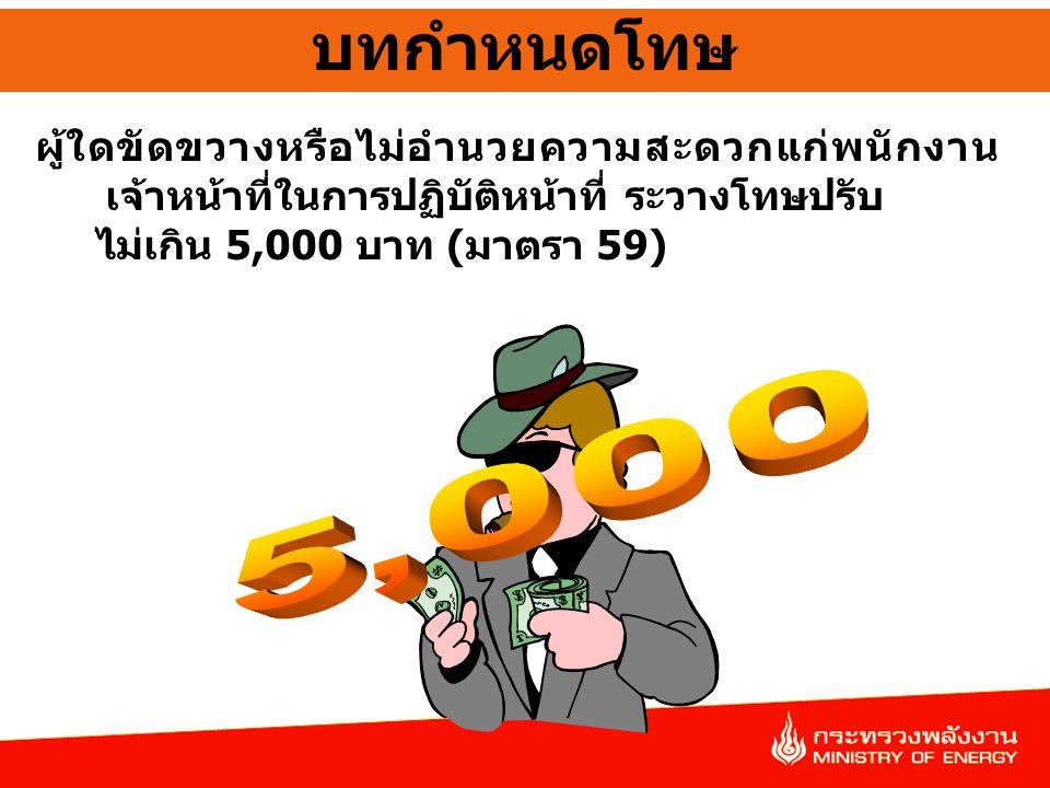 บทกำหนดโทษ ผู้ใดขัดขวางหรือไม่อำนวยความสะดวกแก่พนักงานเจ้าหน้าที่ในการปฏิบัติหน้าที่ ระวางโทษปรับ. ไม่เกิน 5,000 บาท (มาตรา 59)