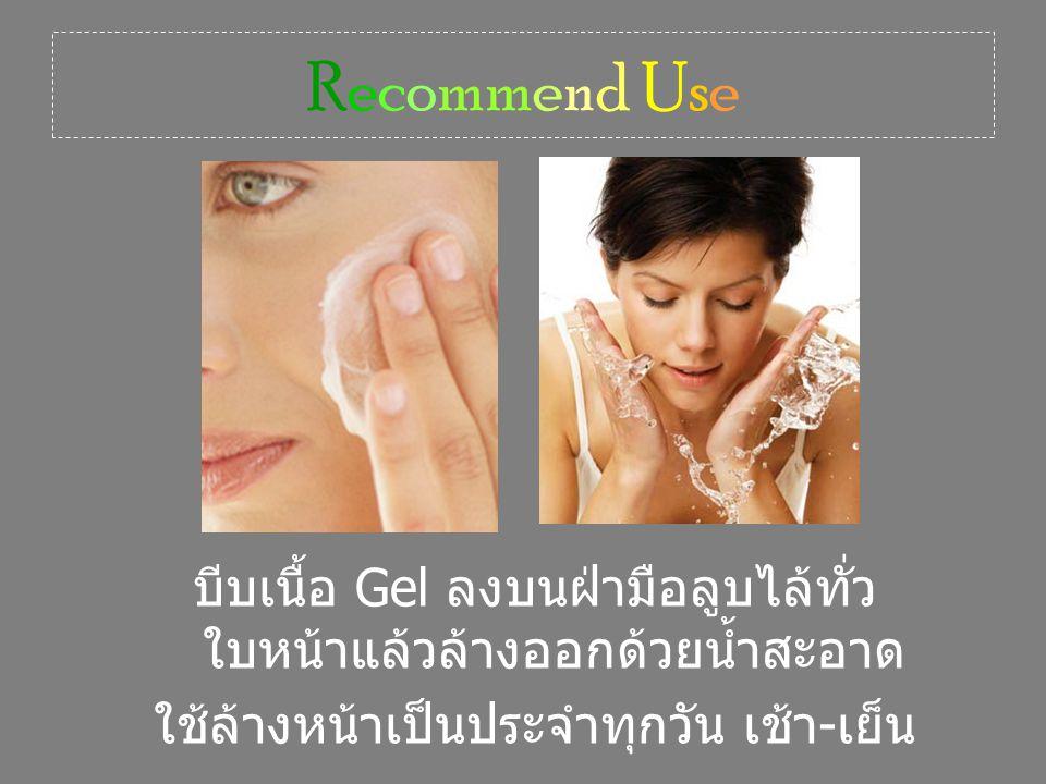 Recommend Use บีบเนื้อ Gel ลงบนฝ่ามือลูบไล้ทั่วใบหน้าแล้วล้างออกด้วยน้ำสะอาด.