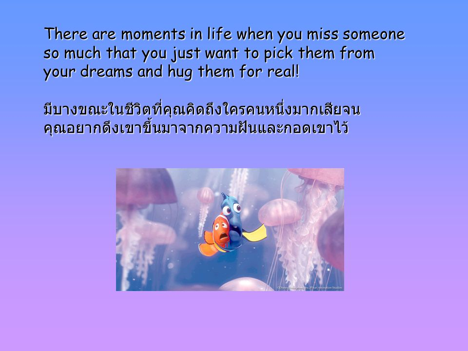 There are moments in life when you miss someone so much that you just want to pick them from your dreams and hug them for real.
