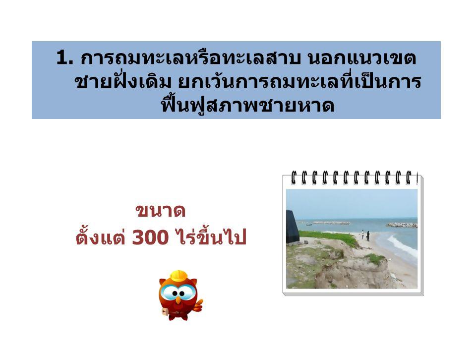 1. การถมทะเลหรือทะเลสาบ นอกแนวเขต ชายฝั่งเดิม ยกเว้นการถมทะเลที่เป็นการ ฟื้นฟูสภาพชายหาด