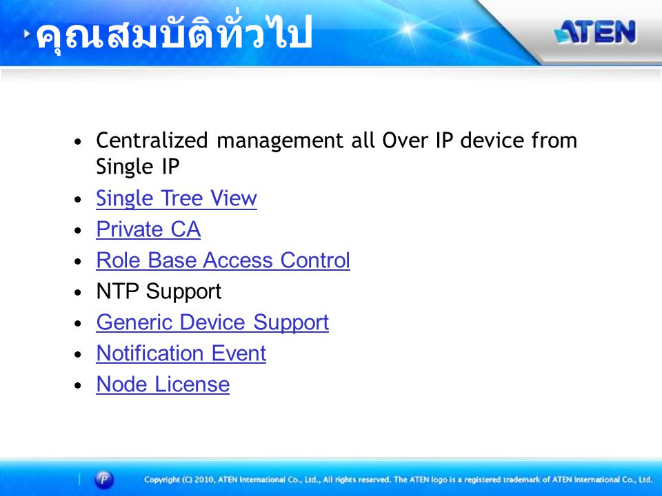 คุณสมบัติทั่วไป Centralized management all Over IP device from Single IP. Single Tree View. Private CA.