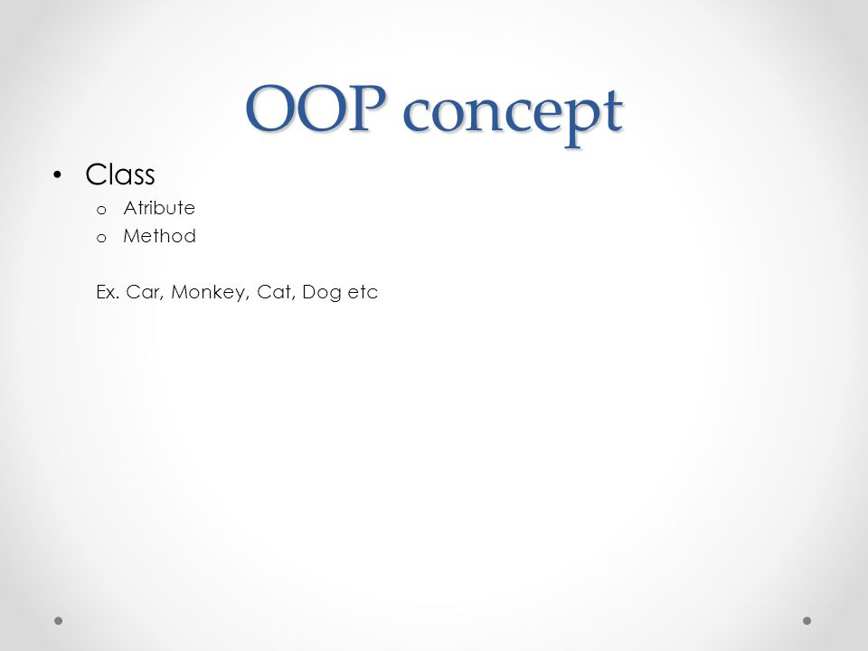 OOP concept Class Atribute Method Ex. Car, Monkey, Cat, Dog etc