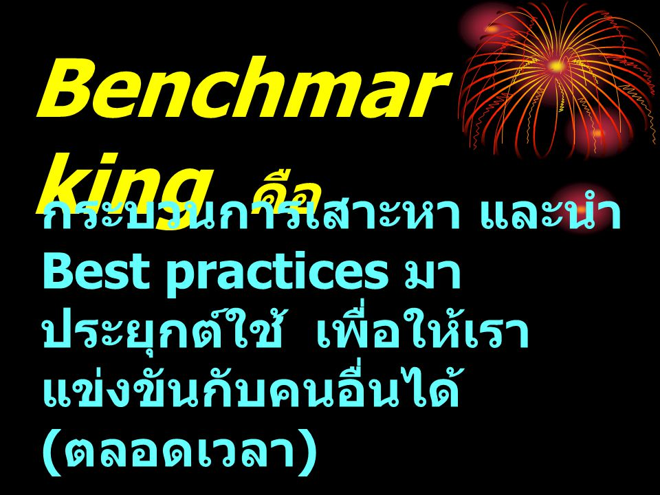 Benchmarking คือ กระบวนการเสาะหา และนำ Best practices มาประยุกต์ใช้ เพื่อให้เราแข่งขันกับคนอื่นได้ (ตลอดเวลา)