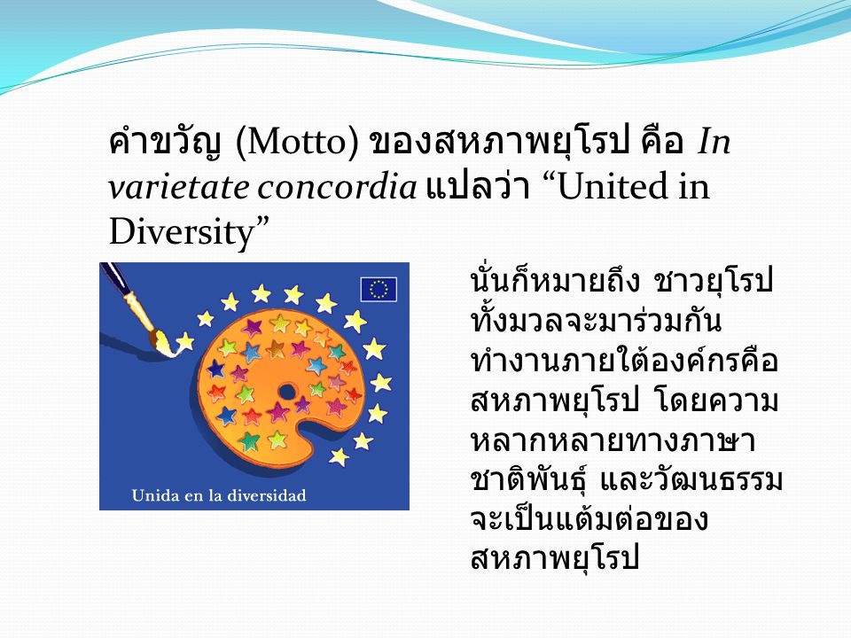 คำขวัญ (Motto) ของสหภาพยุโรป คือ In varietate concordia แปลว่า United in Diversity