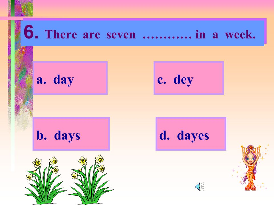 6. There are seven ………… in a week.