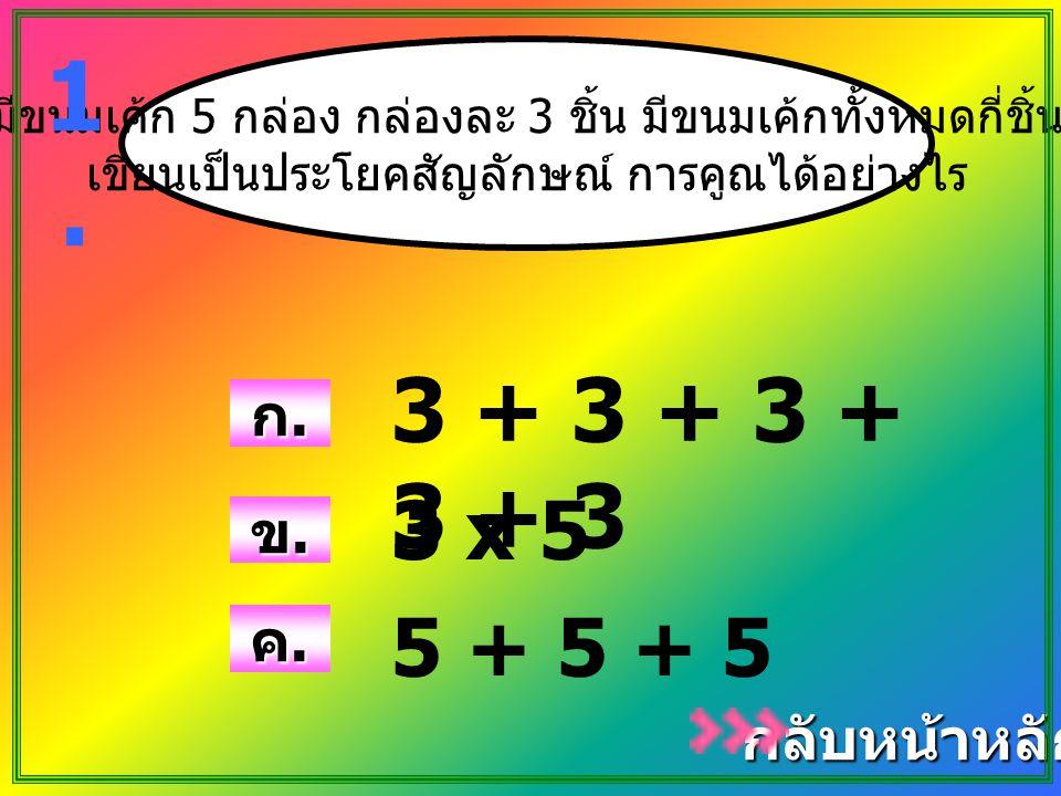 1. 3 + 3 + 3 + 3 + 3 3 x 5 5 + 5 + 5 ก. ข. ค. กลับหน้าหลัก