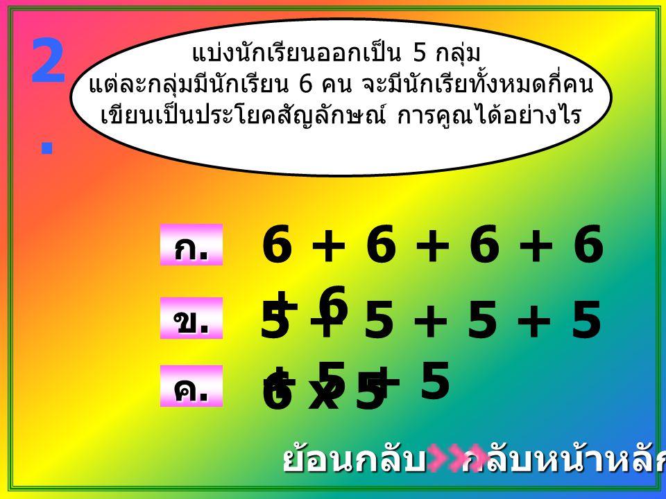 2. 6 + 6 + 6 + 6 + 6 5 + 5 + 5 + 5 + 5 + 5 6 x 5 ก. ข. ค. ย้อนกลับ