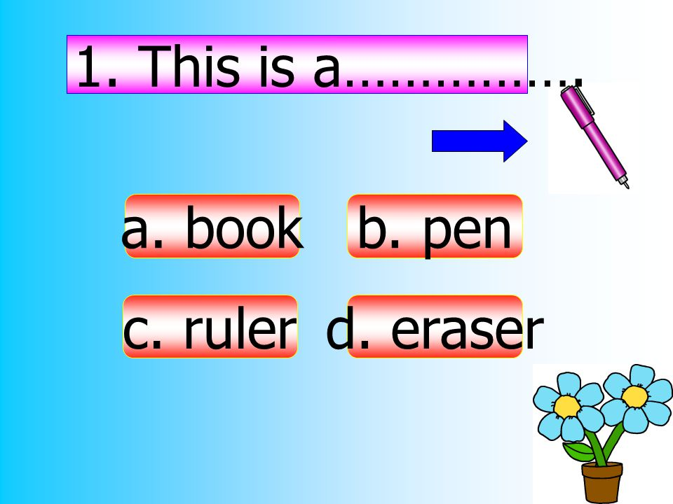 1. This is a……………. a. book c. ruler d. eraser b. pen
