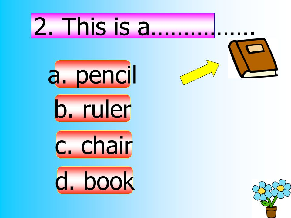 2. This is a……………. a. pencil b. ruler c. chair d. book