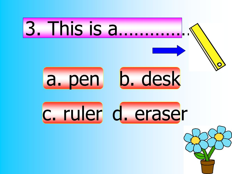 3. This is a……………. a. pen b. desk c. ruler d. eraser