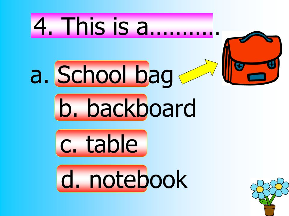 4. This is a……………. a. School bag b. backboard c. table d. notebook