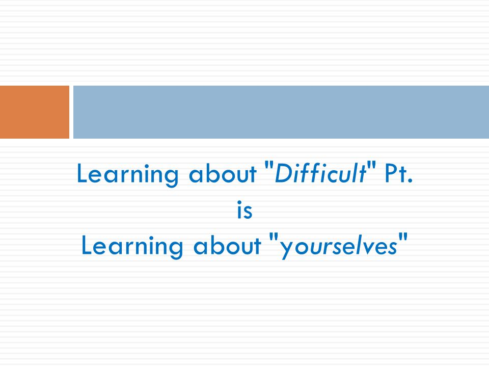 Learning about Difficult Pt. is Learning about yourselves