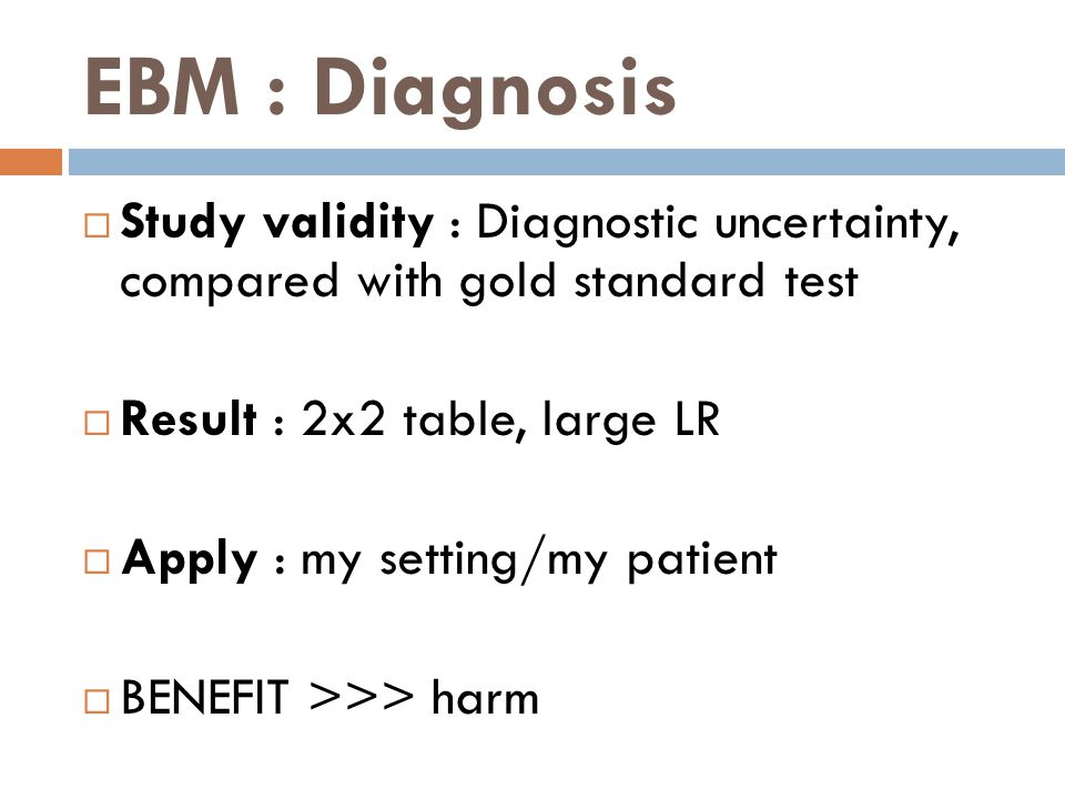 EBM : Diagnosis Study validity : Diagnostic uncertainty, compared with gold standard test. Result : 2x2 table, large LR.