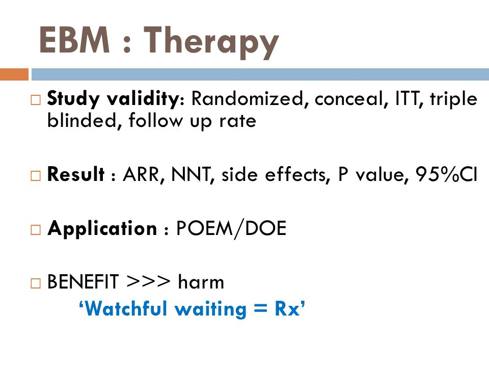 EBM : Therapy Study validity: Randomized, conceal, ITT, triple blinded, follow up rate. Result : ARR, NNT, side effects, P value, 95%CI.