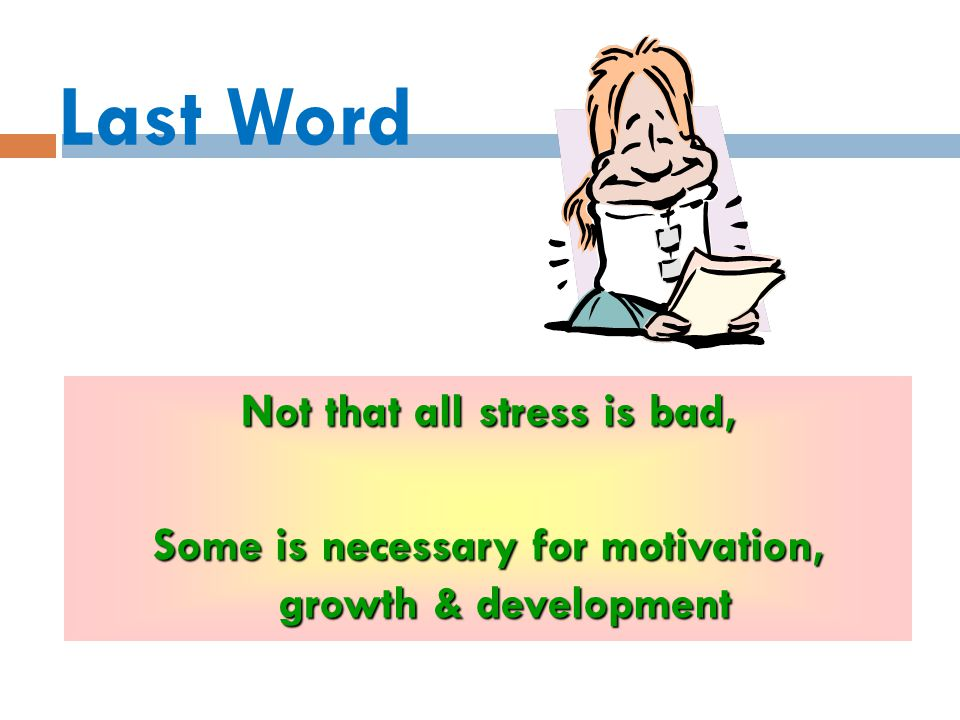 Last Word Not that all stress is bad,