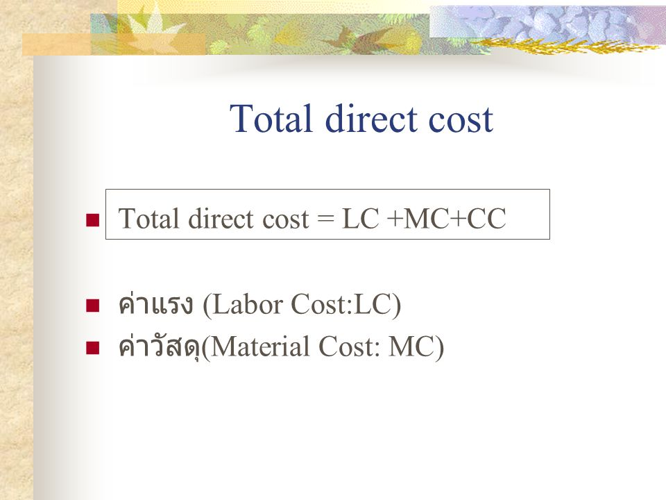 Total direct cost Total direct cost = LC +MC+CC ค่าแรง (Labor Cost:LC)