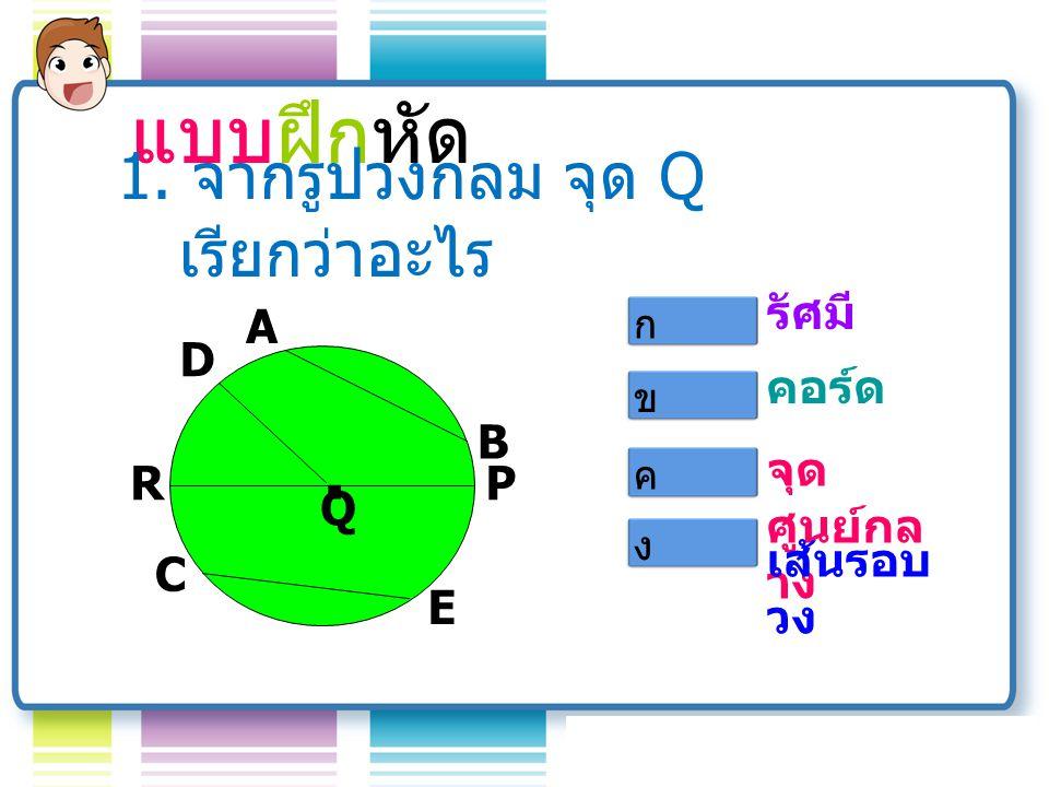 แบบฝึกหัด . 1. จากรูปวงกลม จุด Q เรียกว่าอะไร รัศมี A Q B D R C E P
