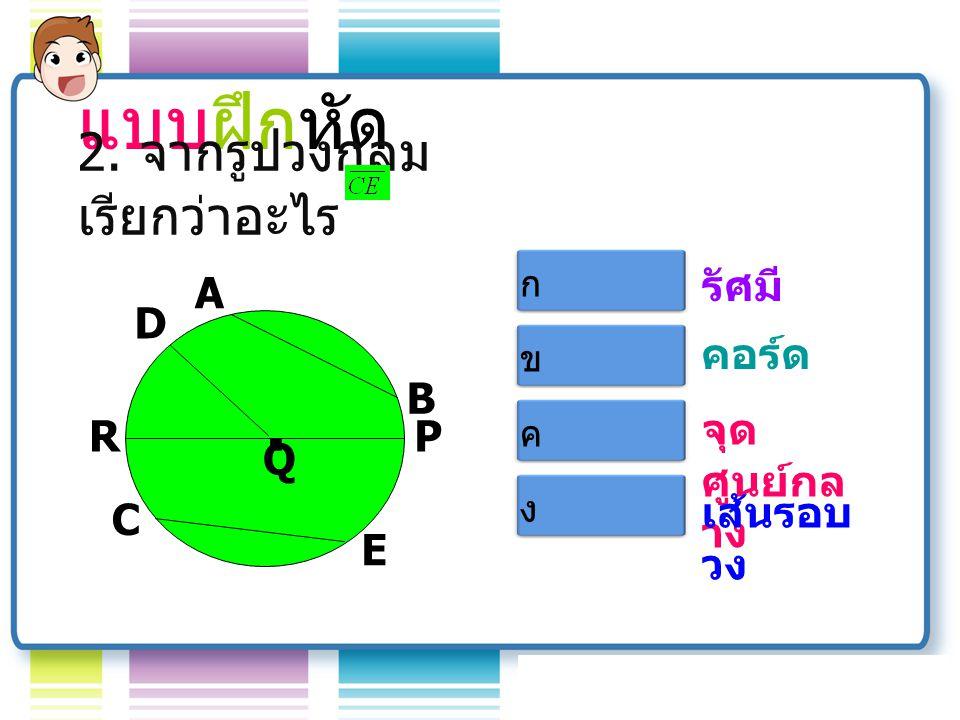 แบบฝึกหัด . 2. จากรูปวงกลม เรียกว่าอะไร รัศมี A Q B D R C E P คอร์ด