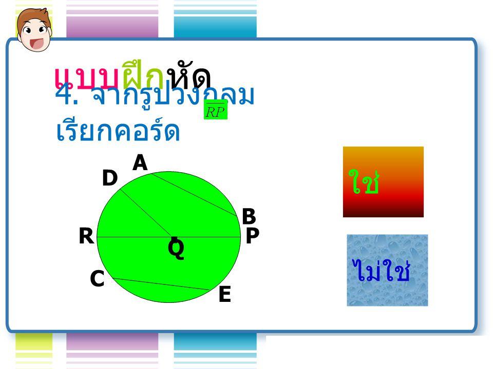 แบบฝึกหัด 4. จากรูปวงกลม เรียกคอร์ด A Q B D R C E P . ใช่ ไม่ใช่