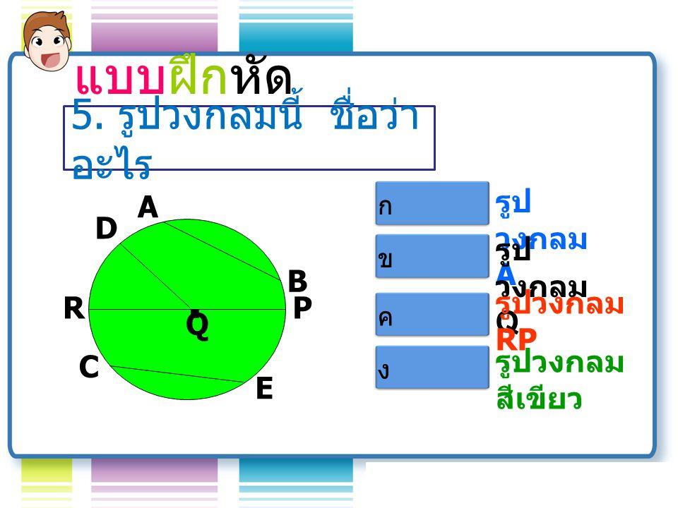 แบบฝึกหัด . 5. รูปวงกลมนี้ ชื่อว่าอะไร รูปวงกลม A A Q B D R C E P