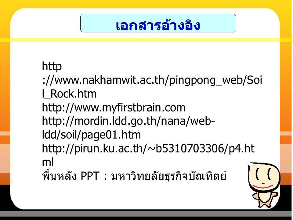 เอกสารอ้างอิง http ://www.nakhamwit.ac.th/pingpong_web/Soil_Rock.htm
