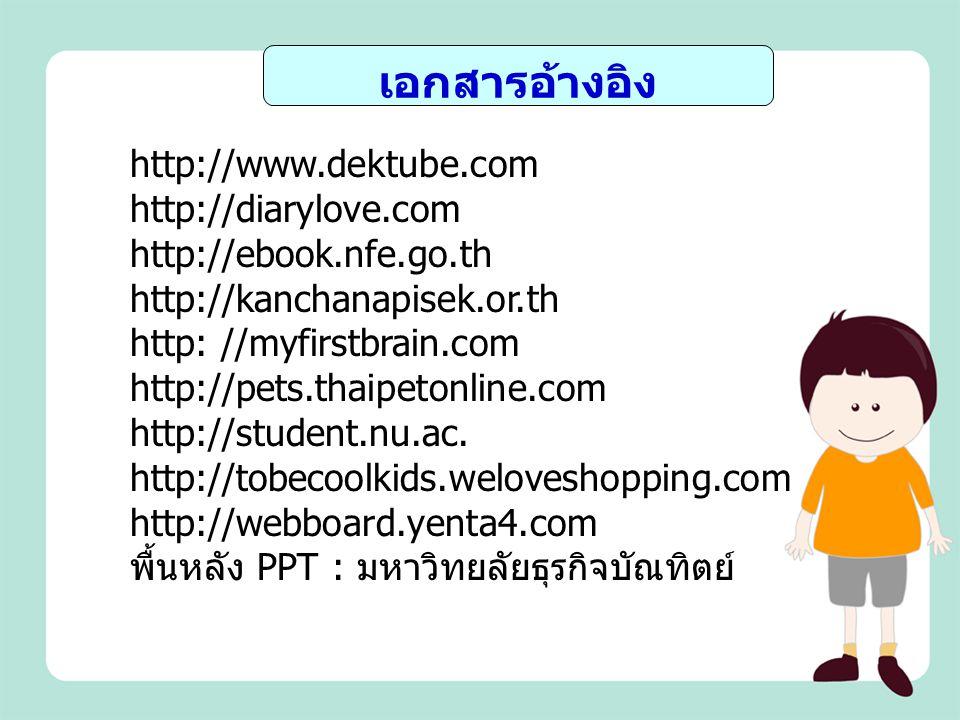 เอกสารอ้างอิง http://www.dektube.com http://diarylove.com http://ebook.nfe.go.th. http://kanchanapisek.or.th.