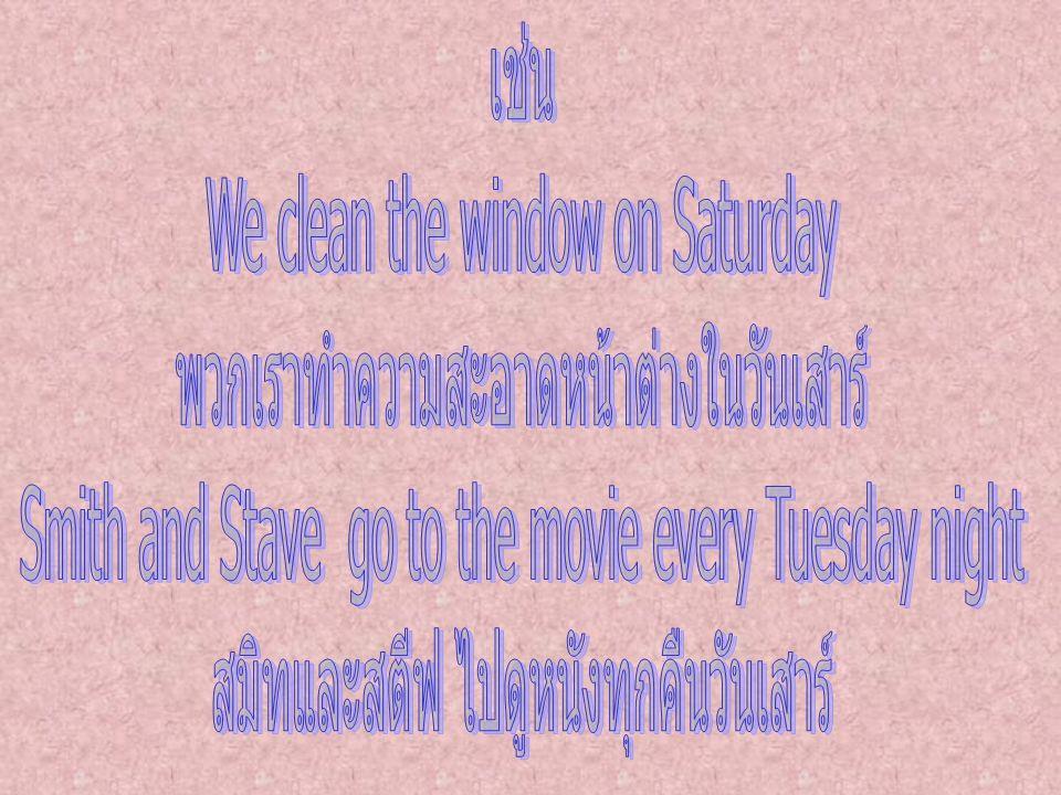 We clean the window on Saturday พวกเราทำความสะอาดหน้าต่างในวันเสาร์