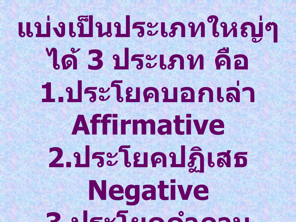 แบ่งเป็นประเภทใหญ่ๆ ได้ 3 ประเภท คือ 1.ประโยคบอกเล่า Affirmative