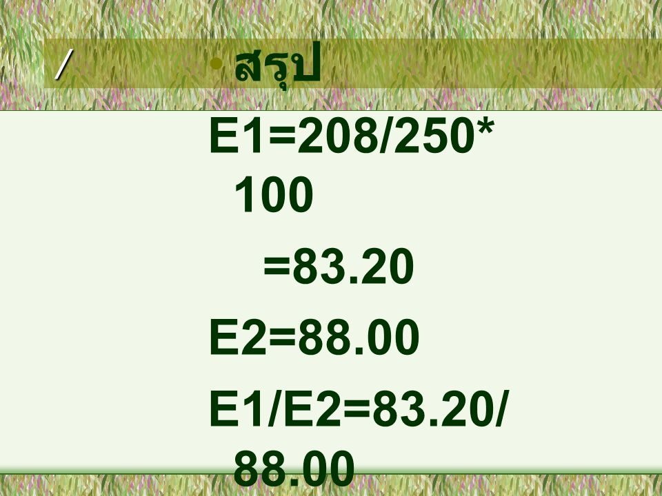 / สรุป E1=208/250*100 =83.20 E2=88.00 E1/E2=83.20/88.00