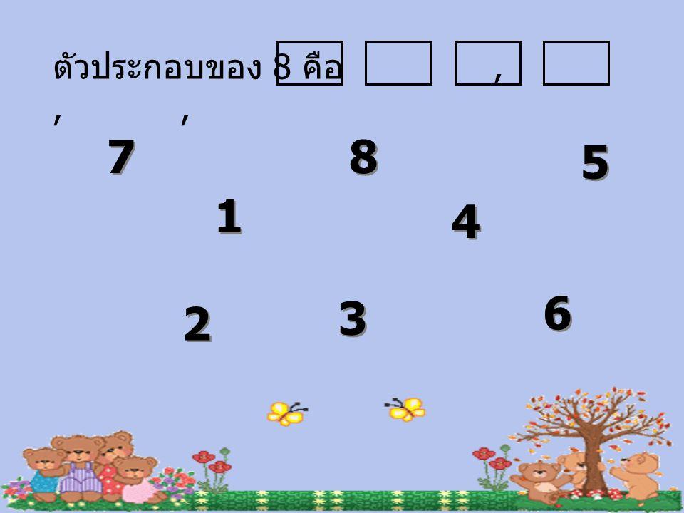 ตัวประกอบของ 8 คือ , , , 7 8 5 1 4 6 3 2