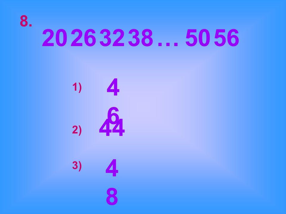 8. 20 26 32 38 … 50 56 46 1) 44 2) 48 3)