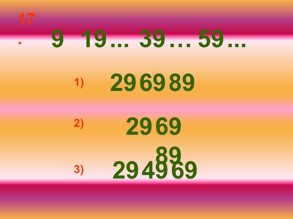 17. 9 19 ... 39 … 59 ... 29 69 89 1) 29 69 89 2) 29 49 69 3)