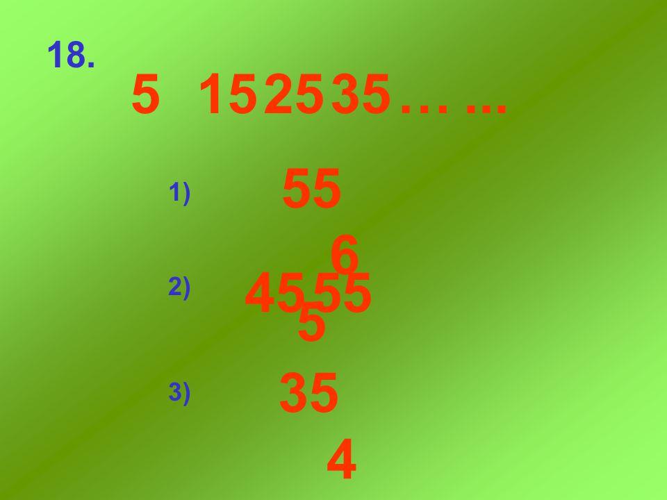 18. 5 15 25 35 … ... 55 65 1) 45 55 2) 35 45 3)