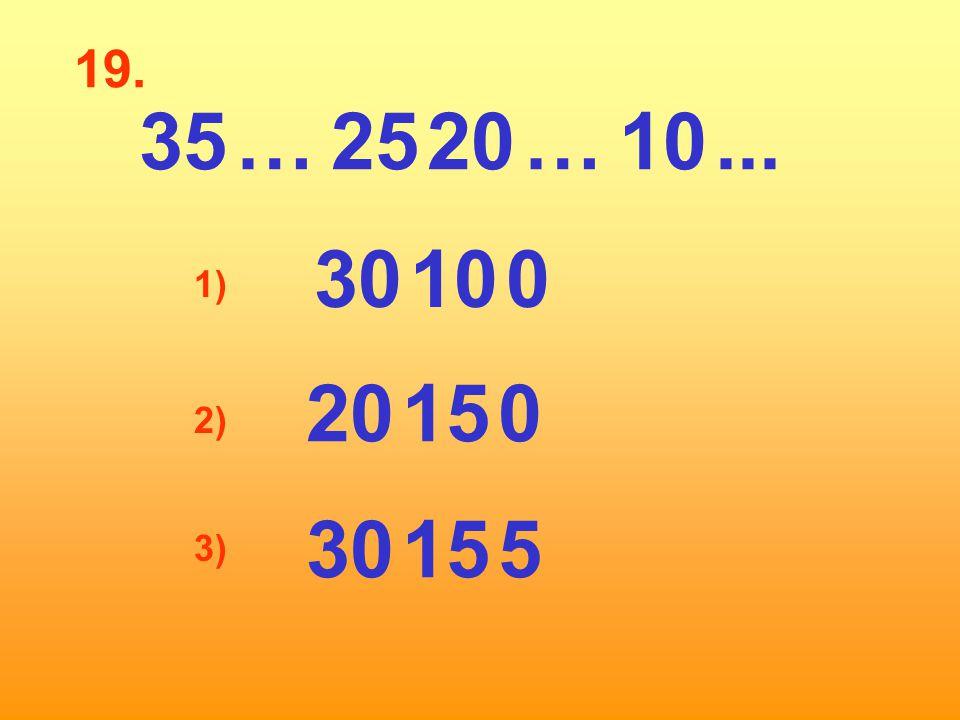 19. 35 … 25 20 … 10 ... 30 10 0 1) 20 15 0 2) 30 15 5 3)