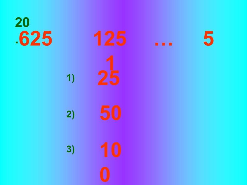 20. 625 125 … 5 1 25 1) 50 2) 100 3)