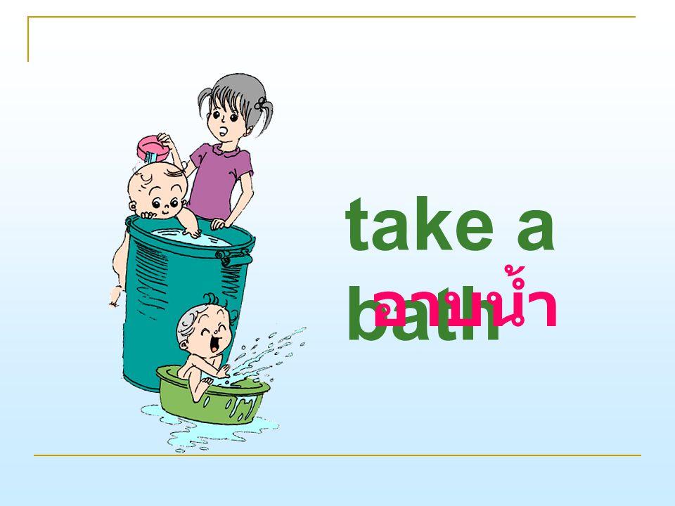 take a bath อาบน้ำ