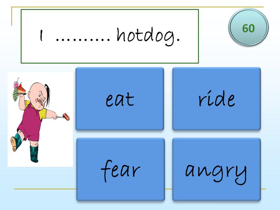 60 I ………. hotdog. eat ride fear angry